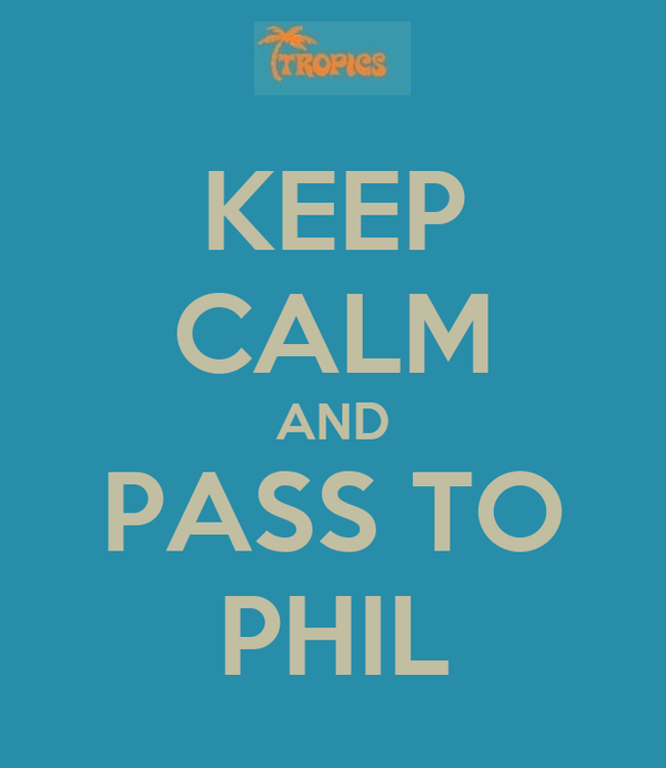 KEEP CALM AND PASS TO PHIL