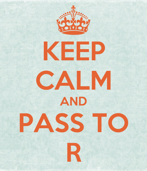 KEEP CALM AND PASS TO R