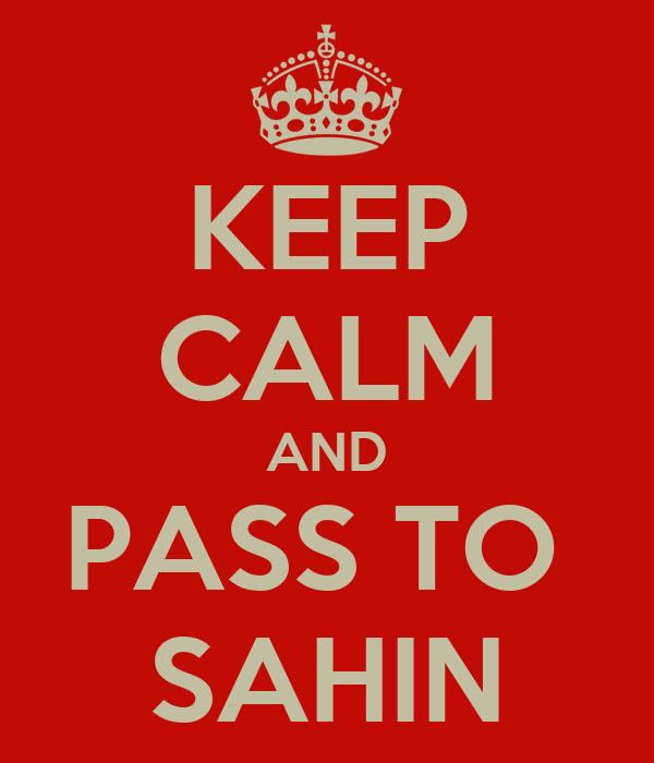 KEEP CALM AND PASS TO  SAHIN