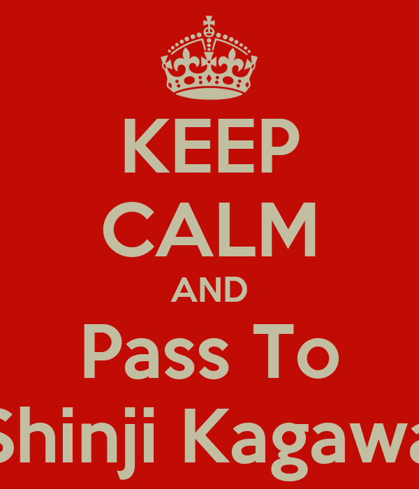 KEEP CALM AND Pass To Shinji Kagawa