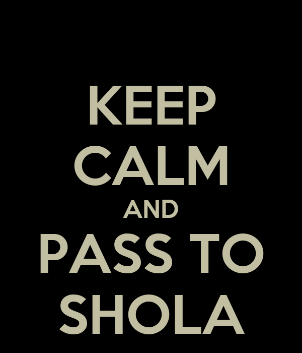 KEEP CALM AND PASS TO SHOLA