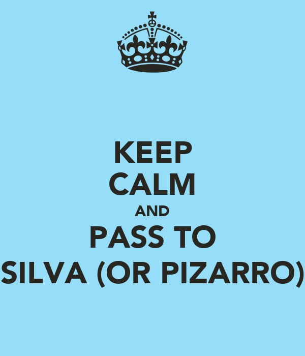 KEEP CALM AND PASS TO SILVA (OR PIZARRO)