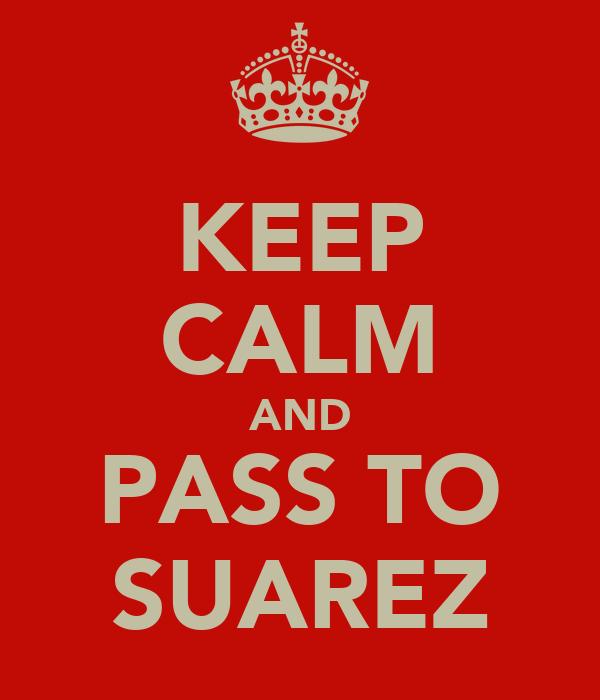 KEEP CALM AND PASS TO SUAREZ