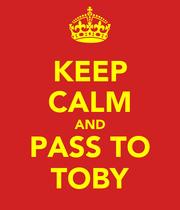 KEEP CALM AND PASS TO TOBY