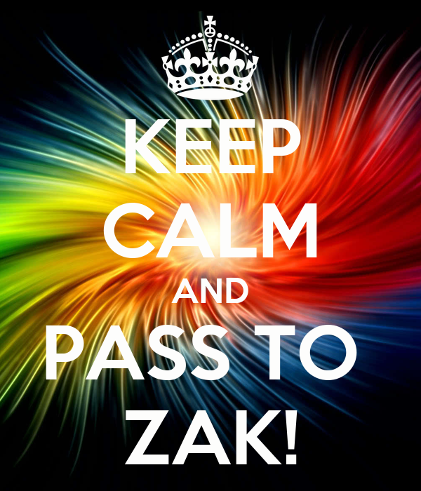KEEP CALM AND PASS TO  ZAK!