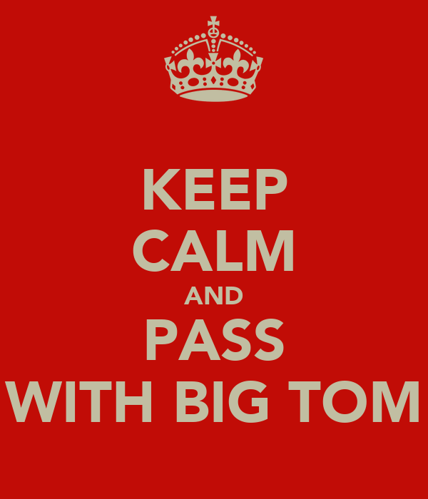 KEEP CALM AND PASS WITH BIG TOM