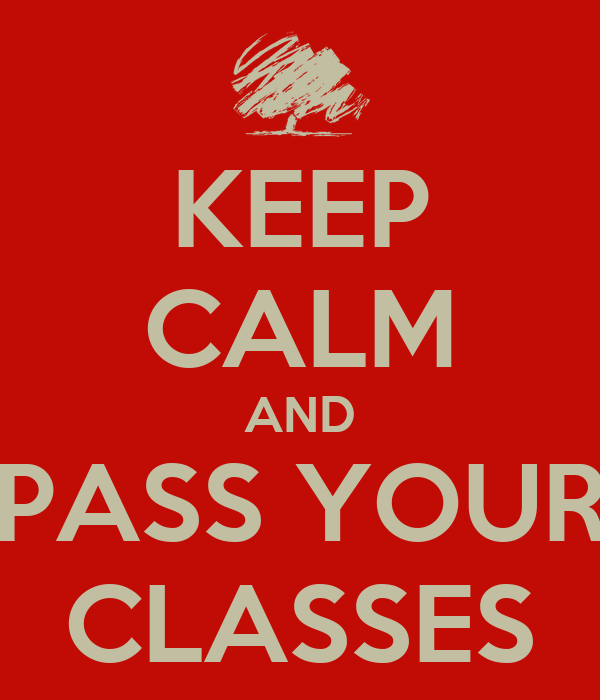 KEEP CALM AND PASS YOUR CLASSES