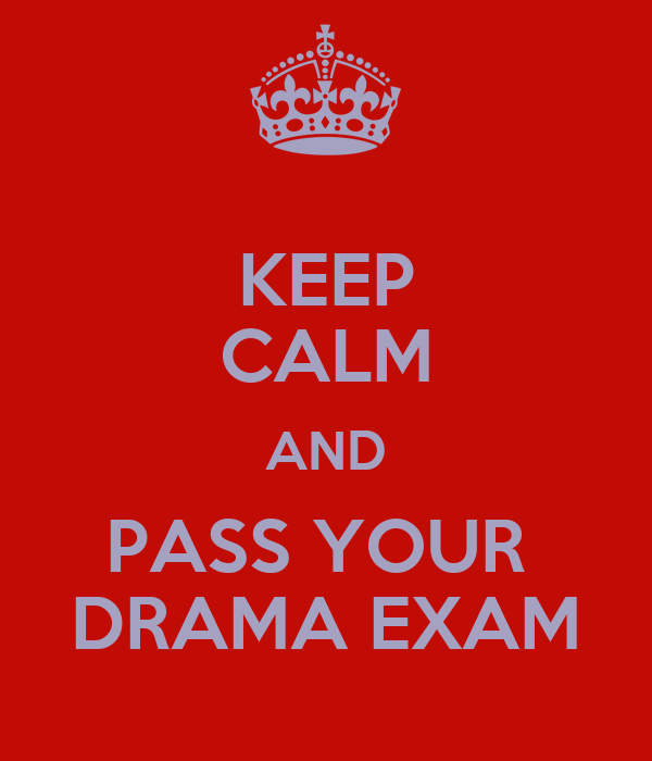 KEEP CALM AND PASS YOUR  DRAMA EXAM