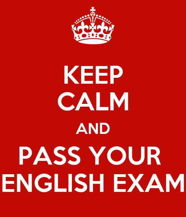 KEEP CALM AND PASS YOUR  ENGLISH EXAM