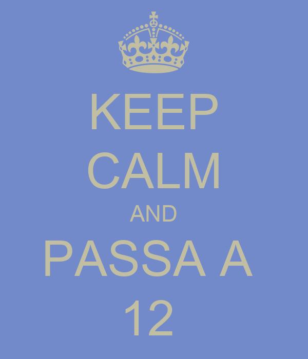 KEEP CALM AND PASSA A  12