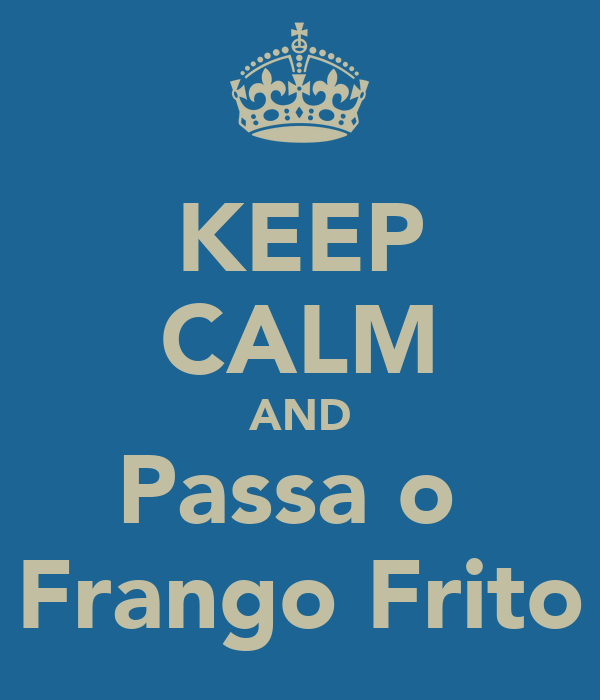 KEEP CALM AND Passa o  Frango Frito