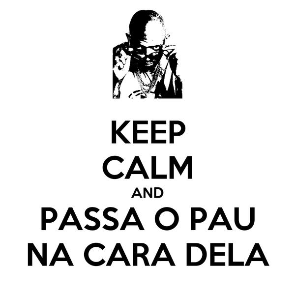 KEEP CALM AND PASSA O PAU NA CARA DELA