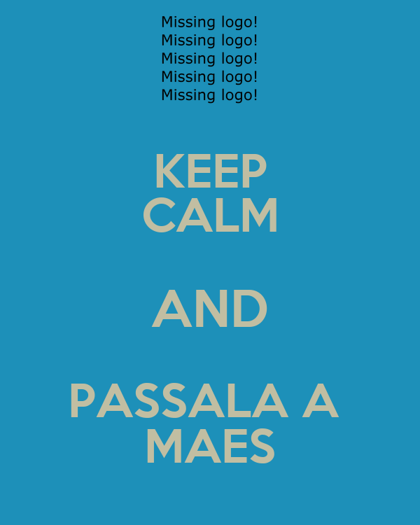KEEP CALM AND PASSALA A  MAES