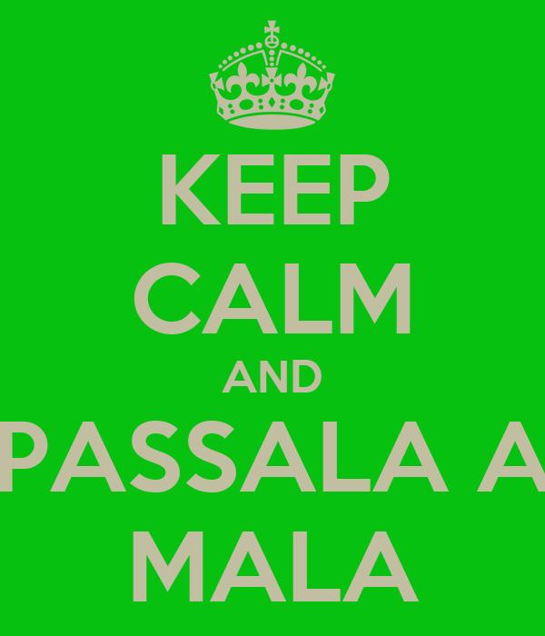 KEEP CALM AND PASSALA A MALA