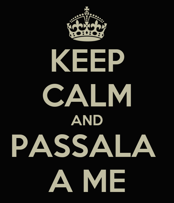 KEEP CALM AND PASSALA  A ME