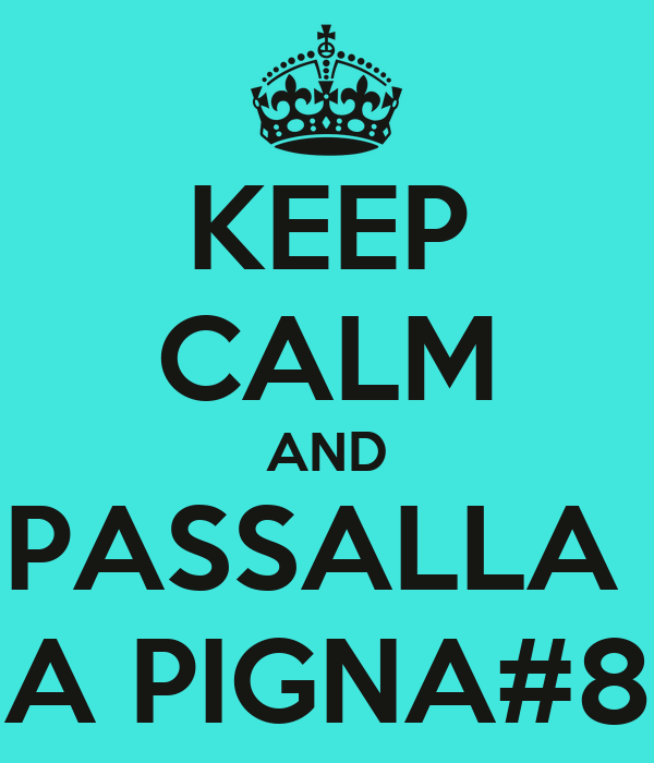 KEEP CALM AND PASSALLA  A PIGNA#8