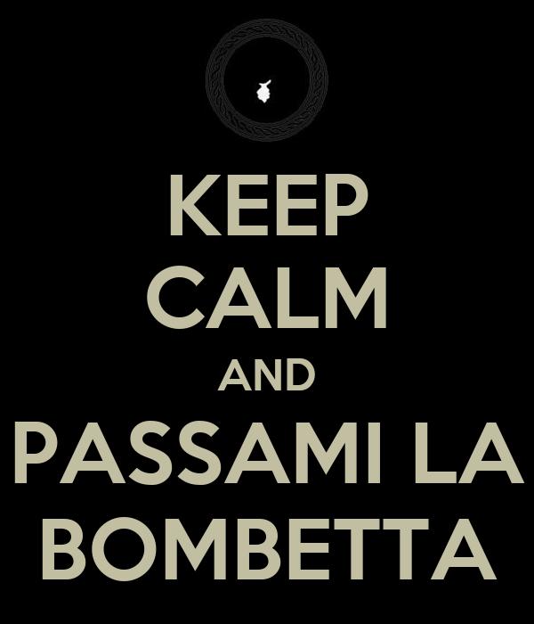 KEEP CALM AND PASSAMI LA BOMBETTA