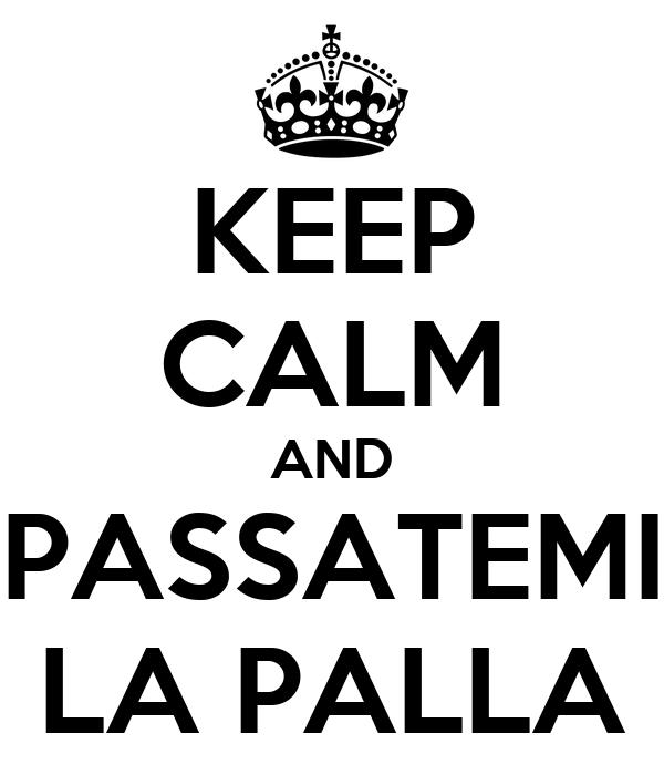 KEEP CALM AND PASSATEMI LA PALLA