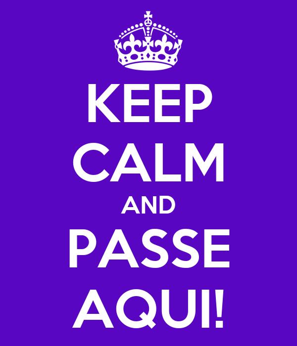 KEEP CALM AND PASSE AQUI!