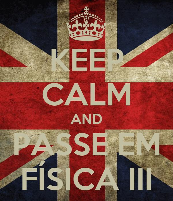 KEEP CALM AND PASSE EM FÍSICA III