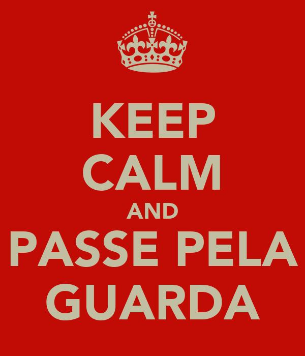 KEEP CALM AND PASSE PELA GUARDA