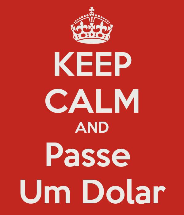 KEEP CALM AND Passe  Um Dolar