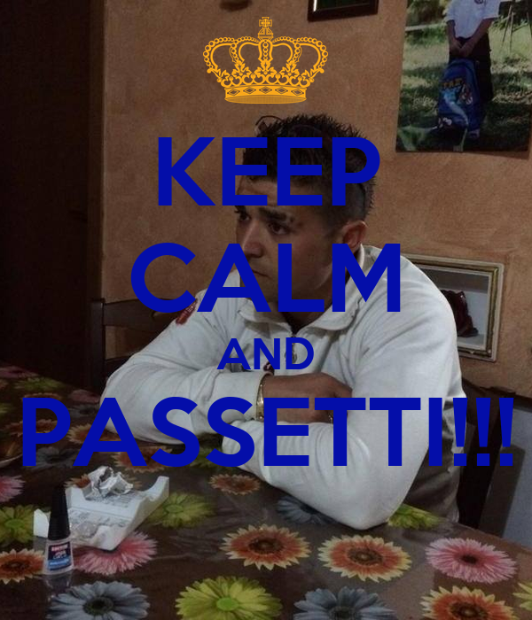 KEEP CALM AND PASSETTI!!!