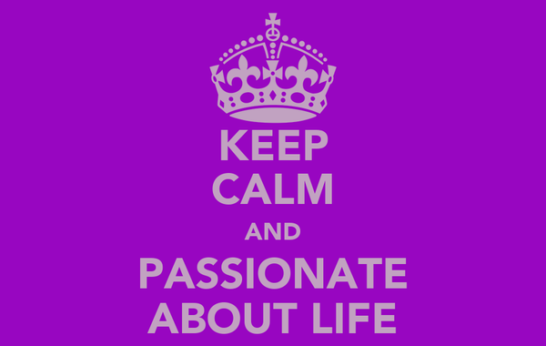 KEEP CALM AND PASSIONATE ABOUT LIFE