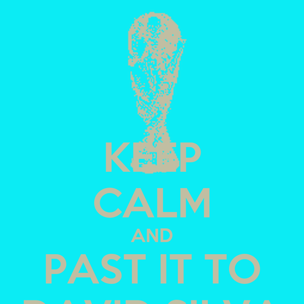 KEEP CALM AND PAST IT TO DAVID SILVA
