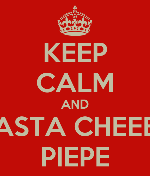KEEP CALM AND PASTA CHEEEE PIEPE