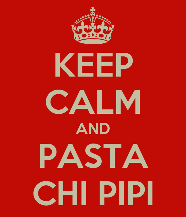 KEEP CALM AND PASTA CHI PIPI