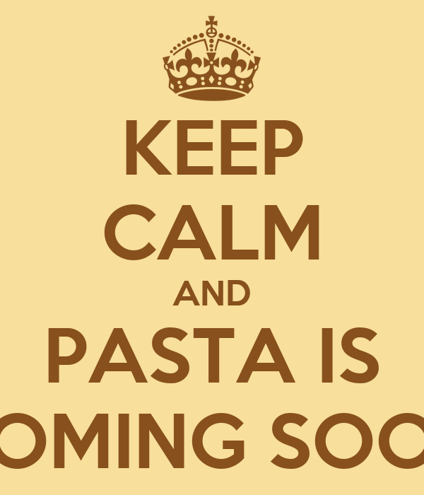 KEEP CALM AND PASTA IS COMING SOON