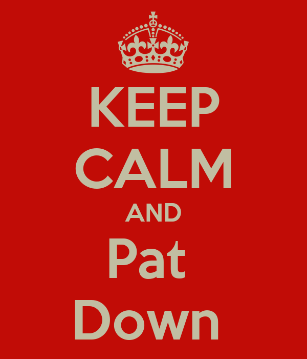 KEEP CALM AND Pat  Down
