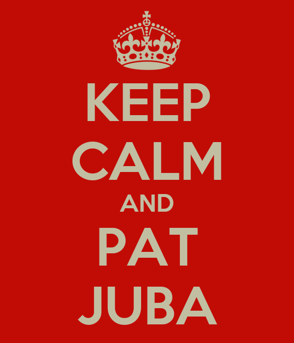 KEEP CALM AND PAT JUBA