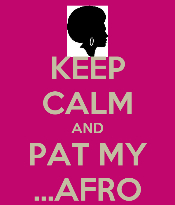 KEEP CALM AND PAT MY ...AFRO