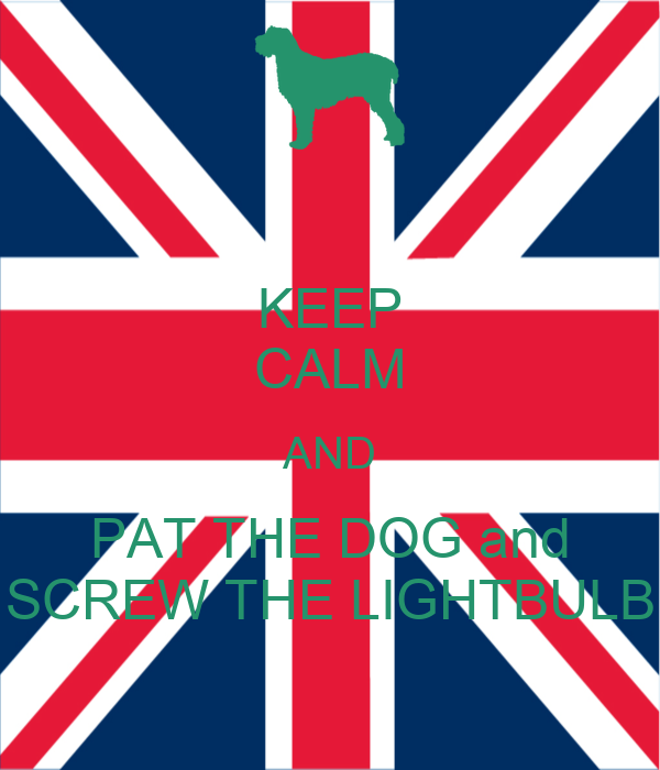 KEEP CALM AND PAT THE DOG and SCREW THE LIGHTBULB