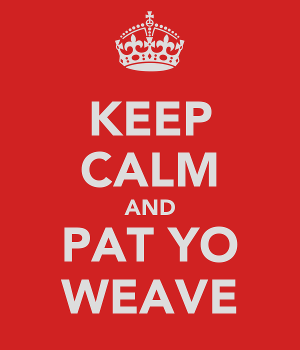 KEEP CALM AND PAT YO WEAVE