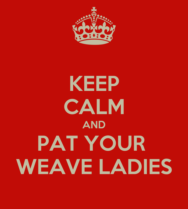 KEEP CALM AND PAT YOUR  WEAVE LADIES