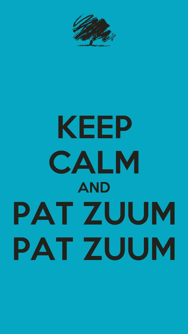 KEEP CALM AND PAT ZUUM PAT ZUUM