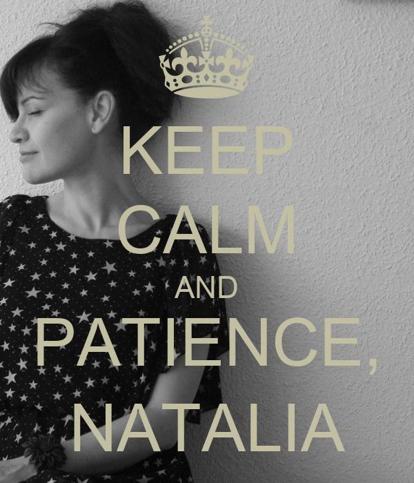 KEEP CALM AND PATIENCE, NATALIA
