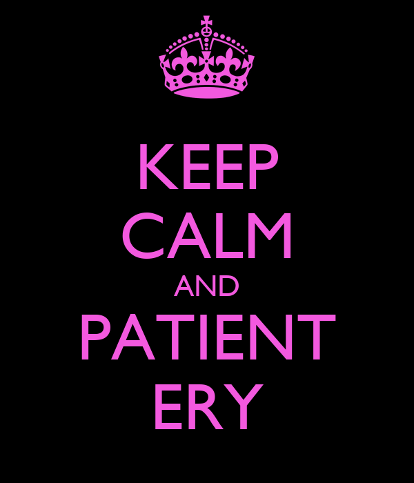 KEEP CALM AND PATIENT ERY