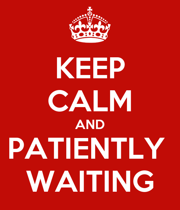 KEEP CALM AND PATIENTLY  WAITING