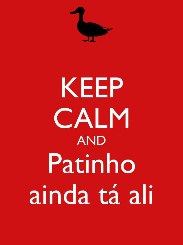 KEEP CALM AND Patinho ainda tá ali