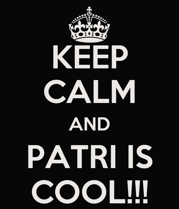 KEEP CALM AND PATRI IS COOL!!!