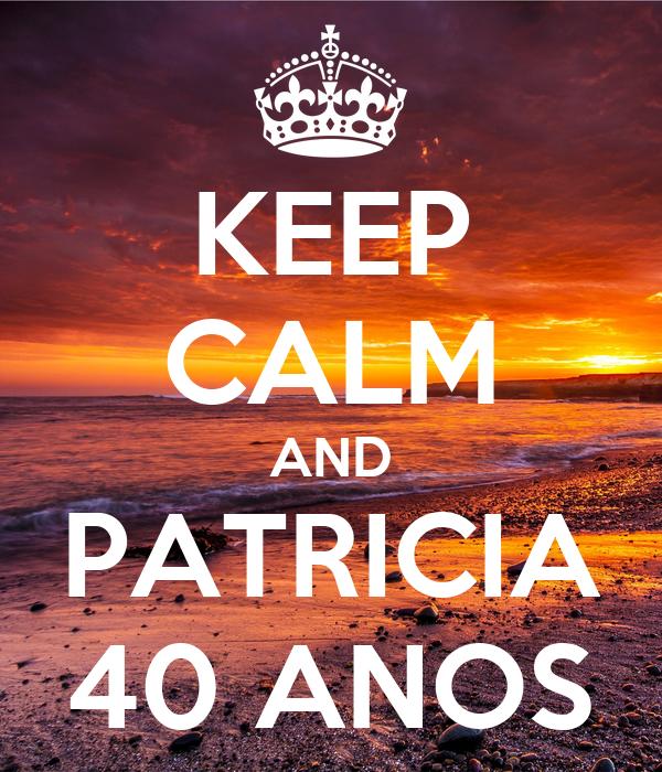 KEEP CALM AND PATRICIA 40 ANOS