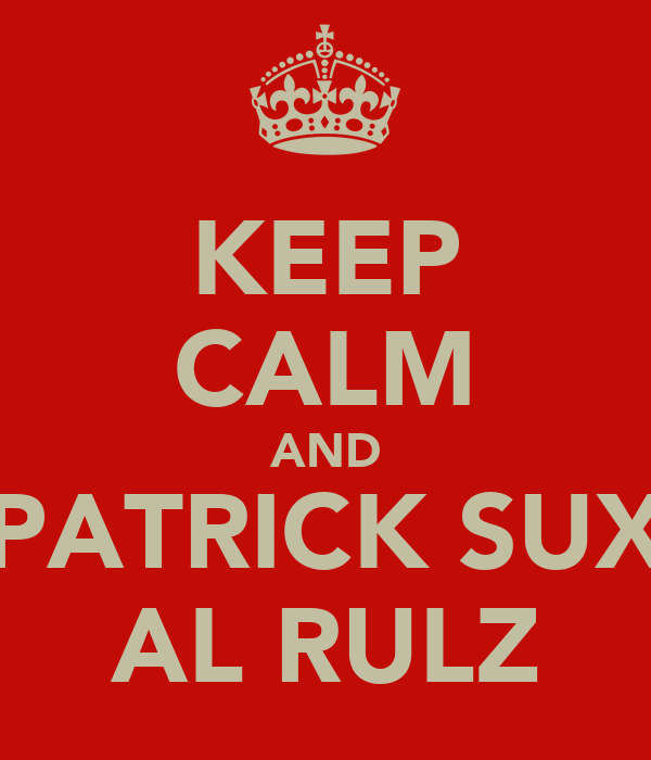 KEEP CALM AND PATRICK SUX AL RULZ