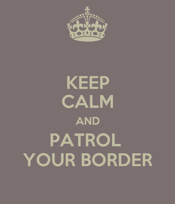 KEEP CALM AND PATROL  YOUR BORDER
