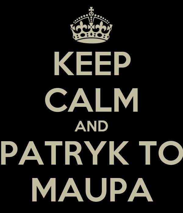 KEEP CALM AND PATRYK TO MAUPA