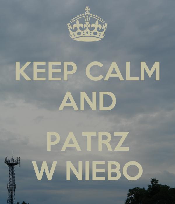KEEP CALM AND  PATRZ W NIEBO
