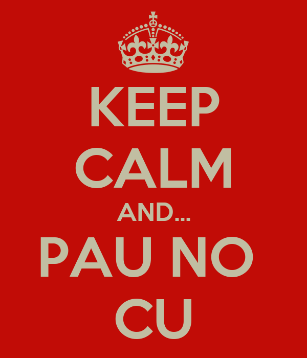 KEEP CALM AND... PAU NO  CU
